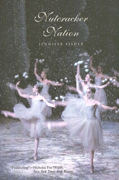 Nutcracker Nation: How An Old World Ballet Became A Christmas Tradition In The New World by Jennifer Fisher