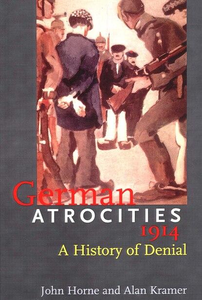 German Atrocities, 1914: A History of Denial by John Horne
