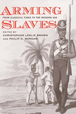 Book Arming Slaves: From Classical Times to the Modern Age by Christopher Leslie Brown