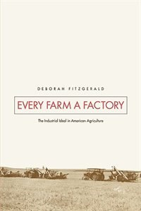 Book Every Farm a Factory: The Industrial Ideal in American Agriculture by Deborah Fitzgerald