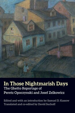 Book In Those Nightmarish Days: The Ghetto Reportage Of Peretz Opoczynski And Josef Zelkowicz by Peretz Opoczynski