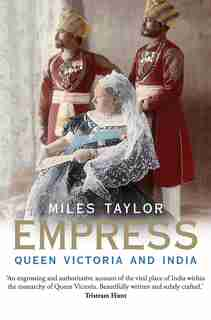 Empress: Queen Victoria And India by Miles Taylor