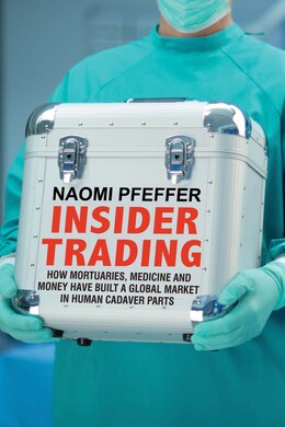 Book Insider Trading: How Mortuaries, Medicine And Money Have Built A Global Market In Human Cadaver… by Naomi Pfeffer