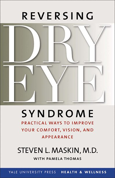 Reversing Dry Eye Syndrome: Practical Ways to Improve Your Comfort, Vision, and Appearance by Steven L. Maskin