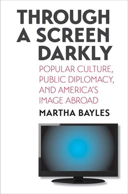 Book Through A Screen Darkly: Popular Culture, Public Diplomacy, And America's Image Abroad by Martha Bayles