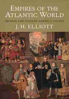 Empires Of The Atlantic World: Britain And Spain In America 1492-1830 by J. H. Elliott