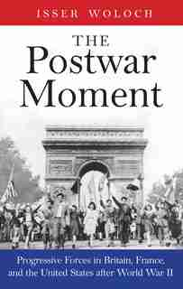 The Postwar Moment: Progressive Forces In Britain, France, And The United States After World War Ii by Isser Woloch