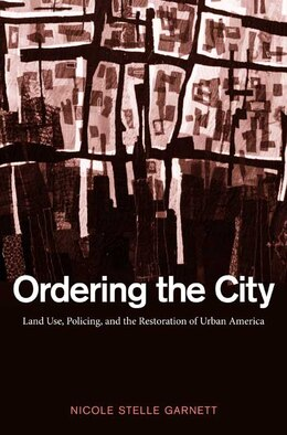 Book Ordering the City: Land Use, Policing, and the Restoration of Urban America by Nicole Stelle Garnett