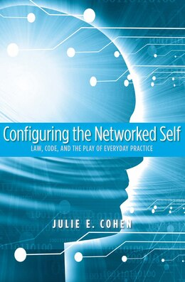 Book Configuring the Networked Self: Law, Code, and the Play of Everyday Practice by Julie E. Cohen