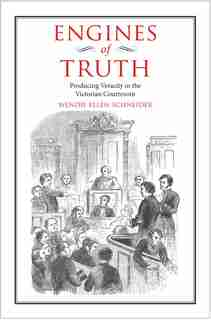Engines Of Truth: Producing Veracity In The Victorian Courtroom by Wendie Ellen Schneider