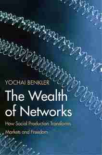 The Wealth Of Networks: How Social Production Transforms Markets And Freedom by Yochai Benkler