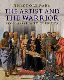 The Artist and the Warrior: Military History through the Eyes of the Masters by Theodore K. Rabb