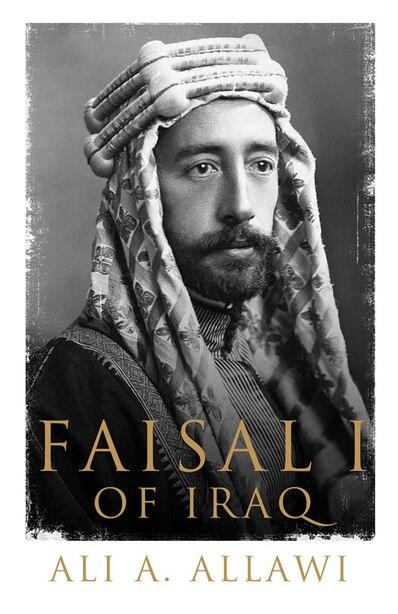 Faisal I Of Iraq by Ali A. Allawi