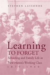 Book Learning to Forget: Schooling And Family Life In New Haven?s Working Class, 1870-1940 by Stephen Lassonde