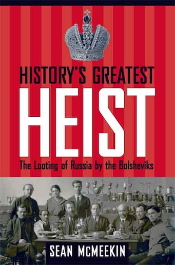History's Greatest Heist: The Looting of Russia by the Bolsheviks by Sean Mcmeekin