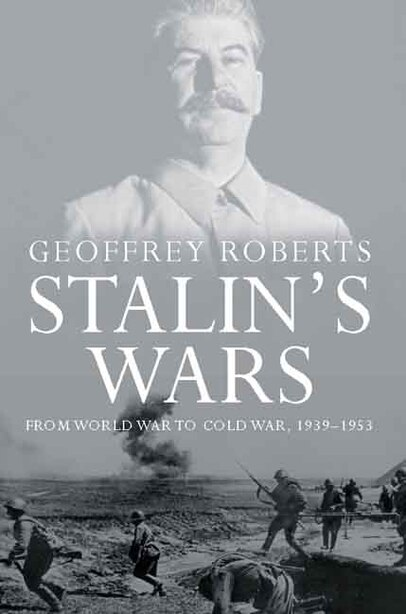 Stalin's Wars: From World War to Cold War, 1939-1953 by Geoffrey Roberts