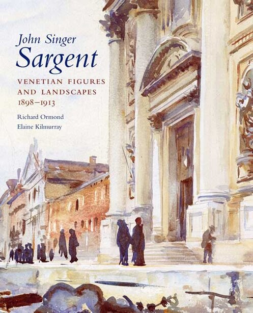 John Singer Sargent: Venetian Figures and Landscapes 1898-1913: Complete Paintings: Volume VI by Richard Ormond