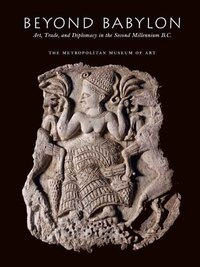 Beyond Babylon: Art, Trade, and Diplomacy in the Second Millennium B.C.
