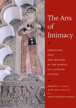 Book The Arts of Intimacy: Christians, Jews, and Muslims in the Making of Castilian Culture by Jerrilynn D. Dodds