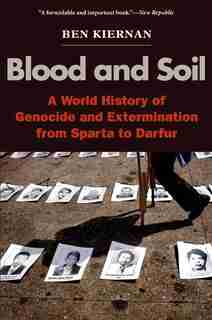 Blood and Soil: A World History of Genocide and Extermination from Sparta to Darfur by BEN KIERNAN