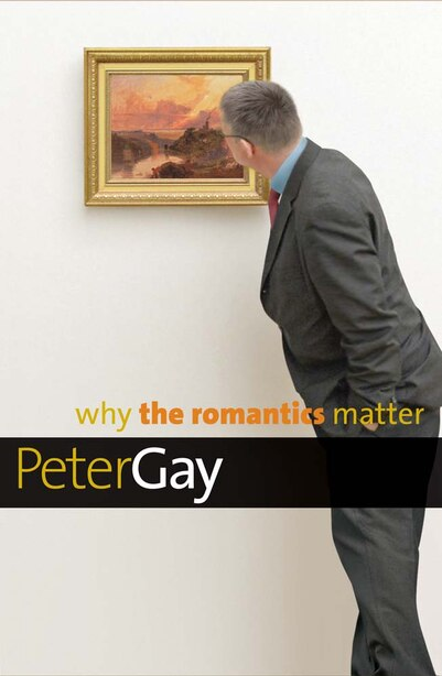 Why The Romantics Matter by Peter Gay
