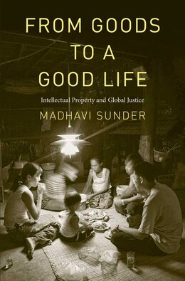 Book From Goods to a Good Life: Intellectual Property and Global Justice by Madhavi Sunder