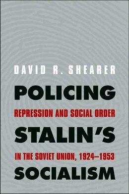 Book Policing Stalin's Socialism: Repression and Social Order in the Soviet Union, 1924-1953 by David R. Shearer