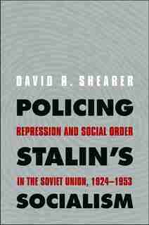 Policing Stalin's Socialism: Repression and Social Order in the Soviet Union, 1924-1953 by David R. Shearer