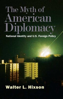 Book The Myth of American Diplomacy: National Identity and U.S. Foreign Policy by Walter L. Hixson
