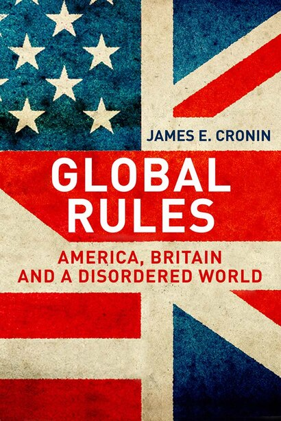 Global Rules: America, Britain And A Disordered World by James E. Cronin