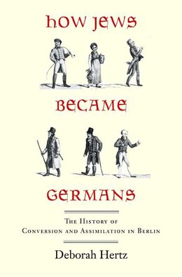 Book How Jews Became Germans: The History of Conversion and Assimilation in Berlin by Deborah Hertz