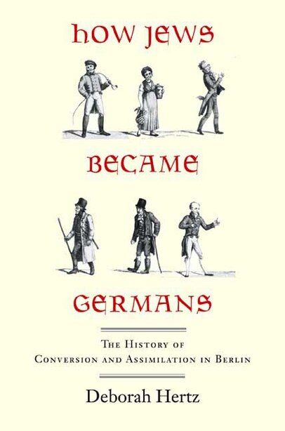 How Jews Became Germans: The History of Conversion and Assimilation in Berlin by Deborah Hertz