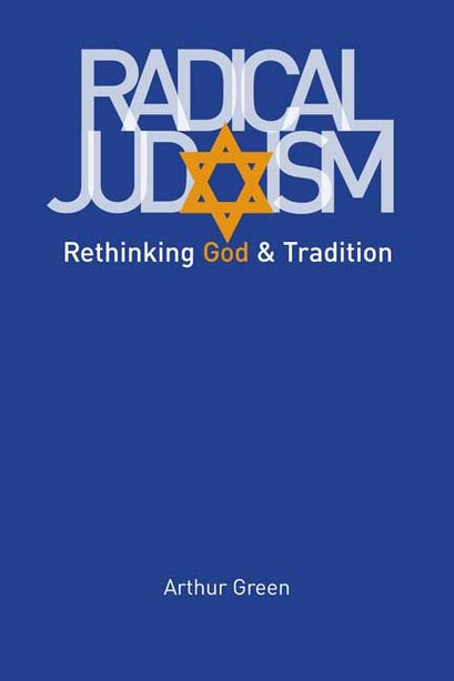 Radical Judaism: Rethinking God and Tradition by Arthur Green