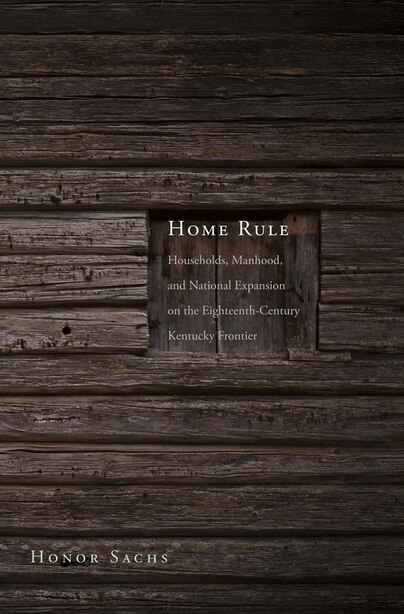 Home Rule: Households, Manhood, And National Expansion On The Eighteenth-century Kentucky Frontier by Honor Sachs