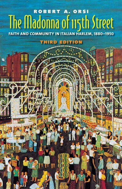 The Madonna of 115th Street: Faith and Community in Italian Harlem, 1880-1950, Third Edition by Robert A. Orsi