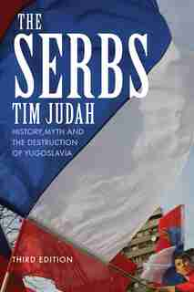 The Serbs: History, Myth and the Destruction of Yugoslavia, Third Edition by Tim Judah