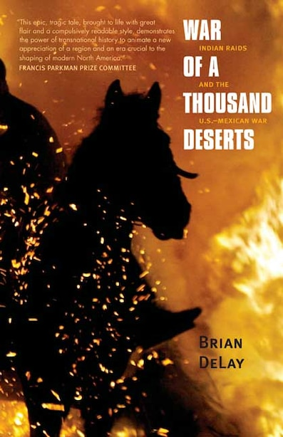 War of a Thousand Deserts: Indian Raids and the U.S.-Mexican War by Brian DeLay