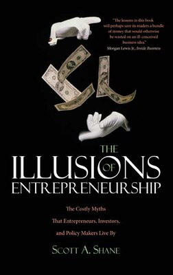 Book The Illusions of Entrepreneurship: The Costly Myths That Entrepreneurs, Investors, and Policy… by Scott A. Shane