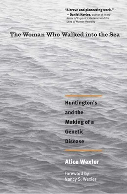 Book The Woman Who Walked into the Sea: Huntington's and the Making of a Genetic Disease by Alice Wexler