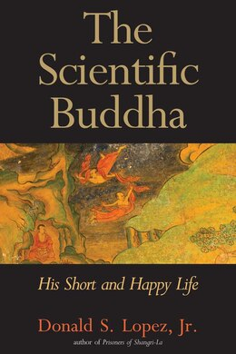 Book The Scientific Buddha: His Short and Happy Life by Donald S. Lopez