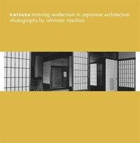 Katsura: Picturing Modernism in Japanese Architecture: Photographs by Ishimoto Yasuhiro