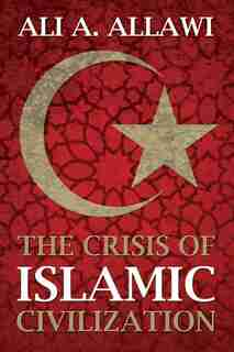 The Crisis of Islamic Civilization by Ali A. Allawi