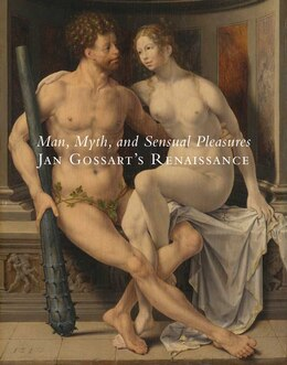 Book Man, Myth, and Sensual Pleasures: Jan Gossart's Renaissance: The Complete Works by Maryan Wynn Ainsworth