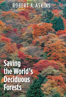Book Saving The World's Deciduous Forests: Ecological Perspectives From East Asia, North America, And… by Robert A. Askins
