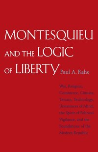 Montesquieu and the Logic of Liberty: War, Religion, Commerce, Climate, Terrain, Technology…