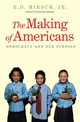 Book The Making of Americans: Democracy and Our Schools by E. D. Hirsch
