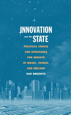 Book Innovation and the State: Political Choice and Strategies for Growth in Israel, Taiwan, and Ireland by Dan Breznitz