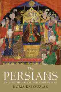 The Persians: Ancient, Mediaeval and Modern Iran by Homa Katouzian