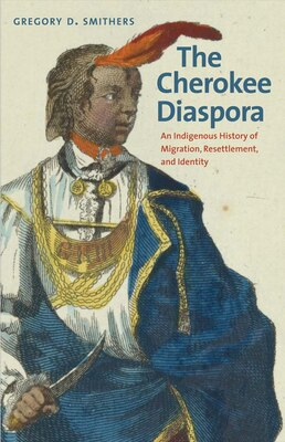 Book The Cherokee Diaspora: An Indigenous History Of Migration, Resettlement, And Identity by Gregory D. Smithers