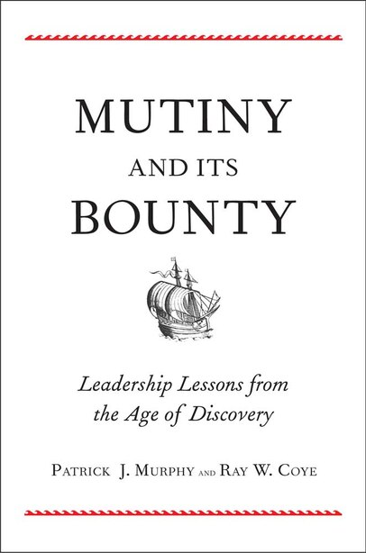 Mutiny And Its Bounty: Leadership Lessons From The Age Of Discovery by Patrick J. Murphy